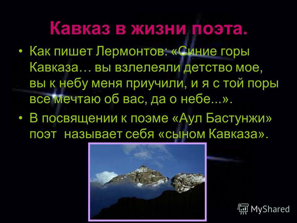 Кавказ в жизни поэта. Как пишет Лермонтов: «Синие горы Кавказа… вы взлелеяли детство мое, вы к небу меня приучили, и я с той поры все мечтаю об вас, да о небе...». В посвящении к поэме «Аул Бастунжи» поэт называет себя «сыном Кавказа».