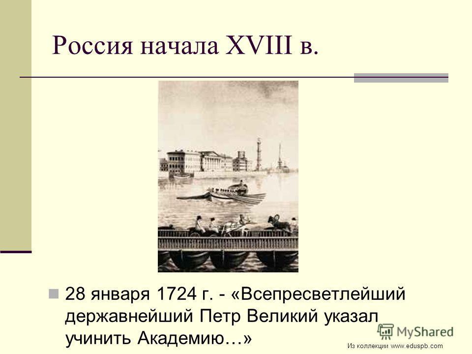 Россия начала XVIII в. 28 января 1724 г. - «Всепресветлейший державнейший Петр Великий указал учинить Академию…» Из коллекции www.eduspb.com