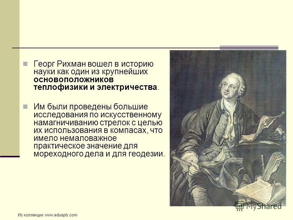 Георг Рихман вошел в историю науки как один из крупнейших основоположников теплофизики и электричества. Им были проведены большие исследования по искусственному намагничиванию стрелок с целью их использования в компасах, что имело немаловажное практи