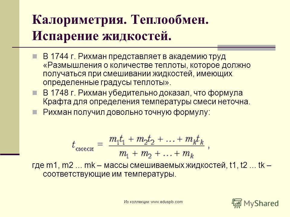 Калориметрия. Теплообмен. Испарение жидкостей. В 1744 г. Рихман представляет в академию труд «Размышления о количестве теплоты, которое должно получаться при смешивании жидкостей, имеющих определенные градусы теплоты». В 1748 г. Рихман убедительно до