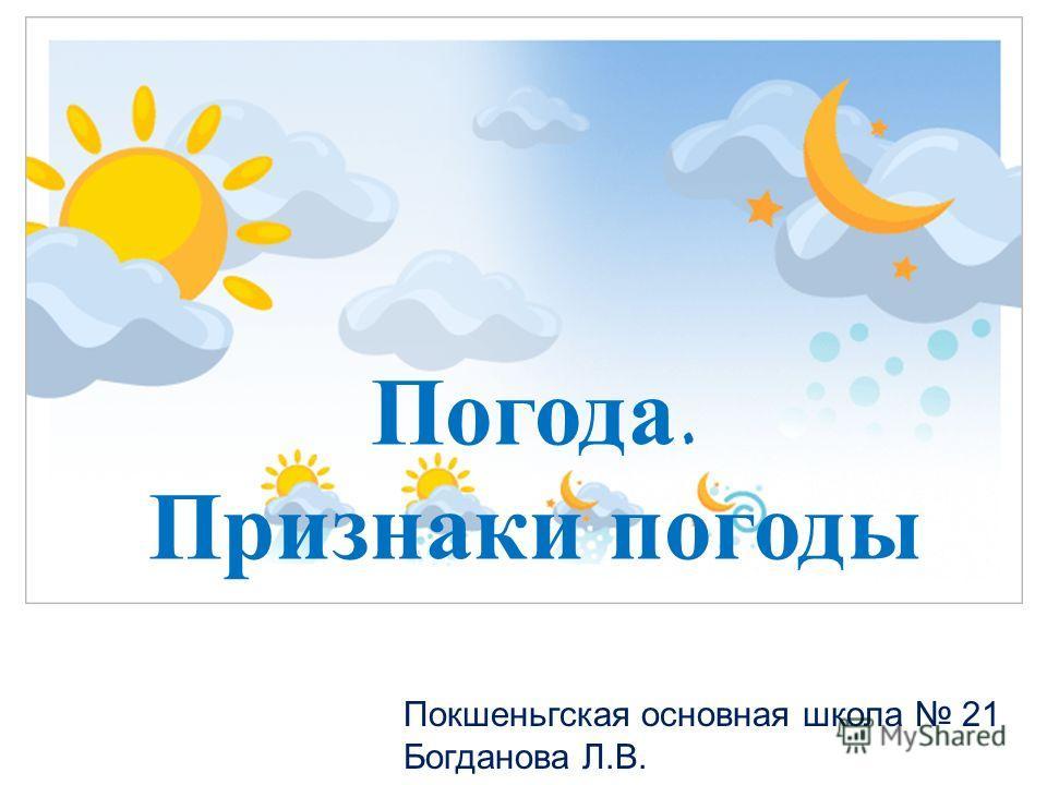 Погода. Признаки погоды Покшеньгская основная школа 21 Богданова Л.В.