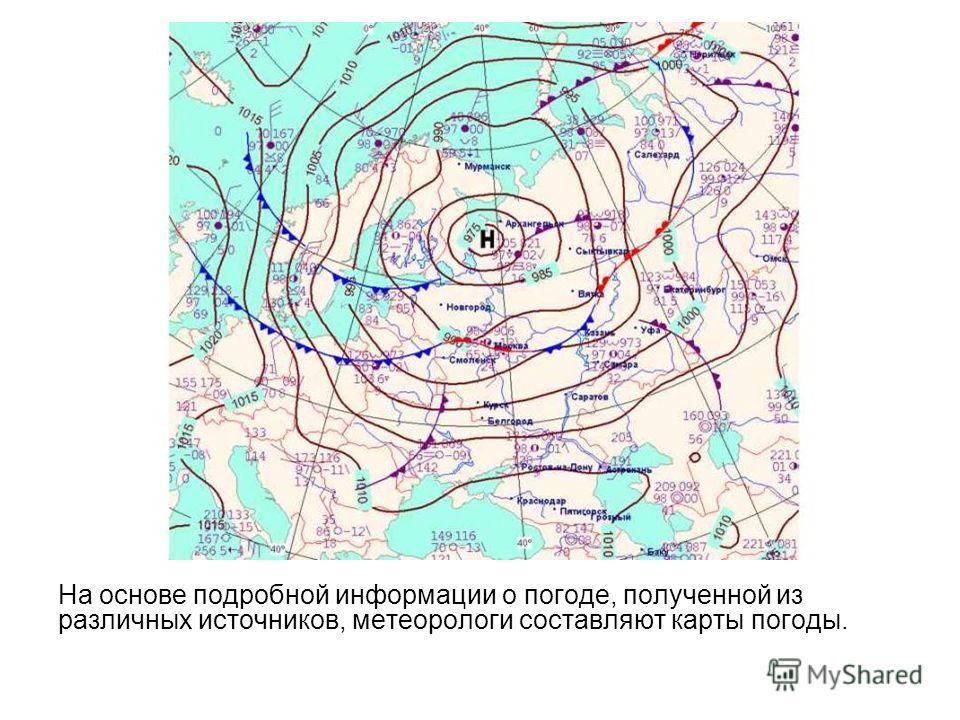 На основе подробной информации о погоде, полученной из различных источников, метеорологи составляют карты погоды.