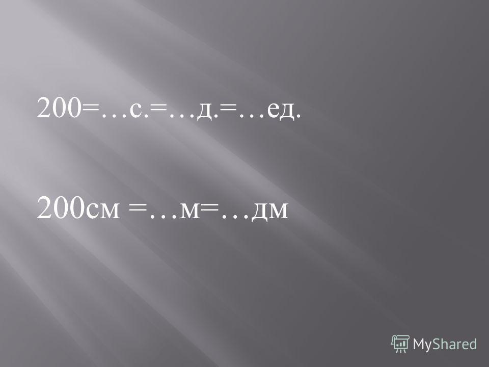 200=… с.=… д.=… ед. 200 см =… м =… дм