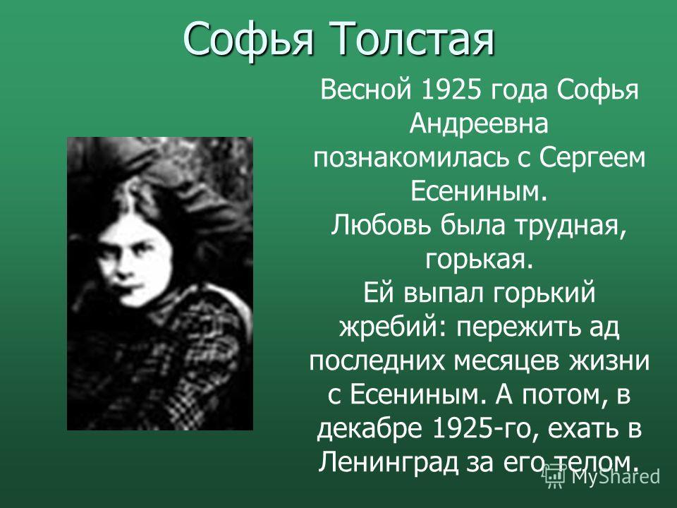 Софья Толстая Весной 1925 года Софья Андреевна познакомилась с Сергеем Есениным. Любовь была трудная, горькая. Ей выпал горький жребий: пережить ад последних месяцев жизни с Есениным. А потом, в декабре 1925-го, ехать в Ленинград за его телом.