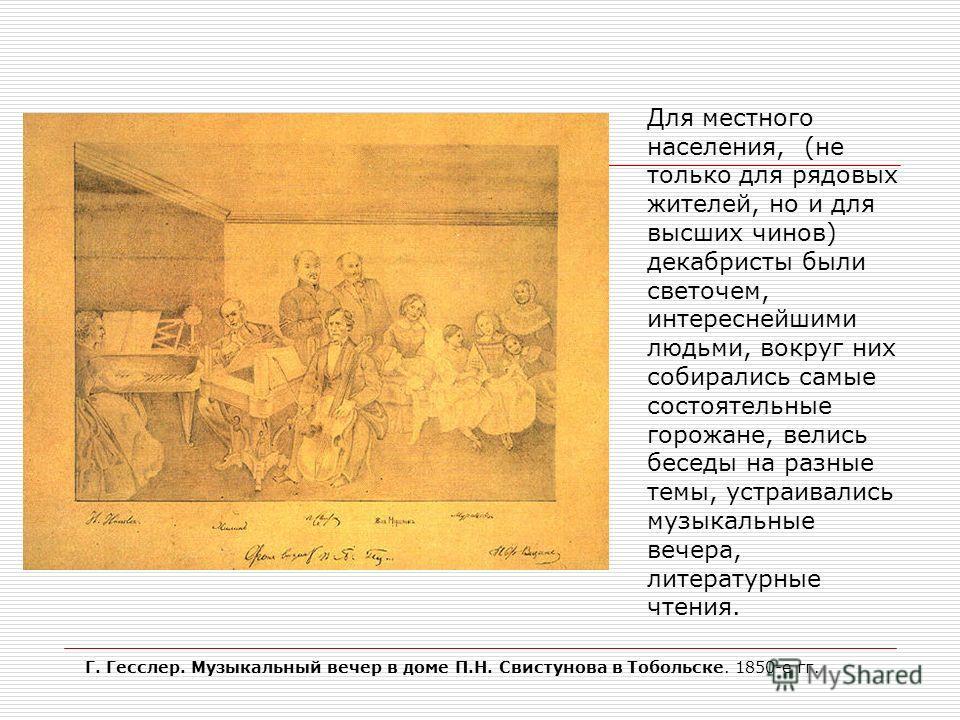 Г. Гесслер. Музыкальный вечер в доме П.Н. Свистунова в Тобольске. 1850-е гг. Для местного населения, (не только для рядовых жителей, но и для высших чинов) декабристы были светочем, интереснейшими людьми, вокруг них собирались самые состоятельные гор