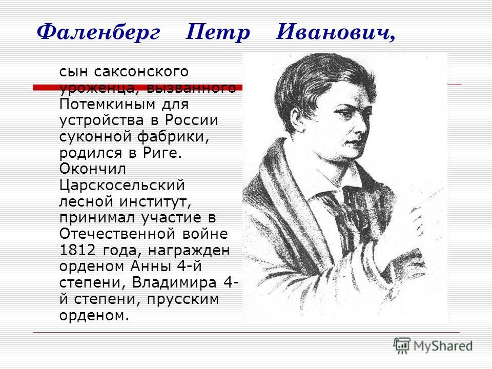 Фаленберг Петр Иванович, сын саксонского уроженца, вызванного Потемкиным для устройства в России суконной фабрики, родился в Риге. Окончил Царскосельский лесной институт, принимал участие в Отечественной войне 1812 года, награжден орденом Анны 4-й ст