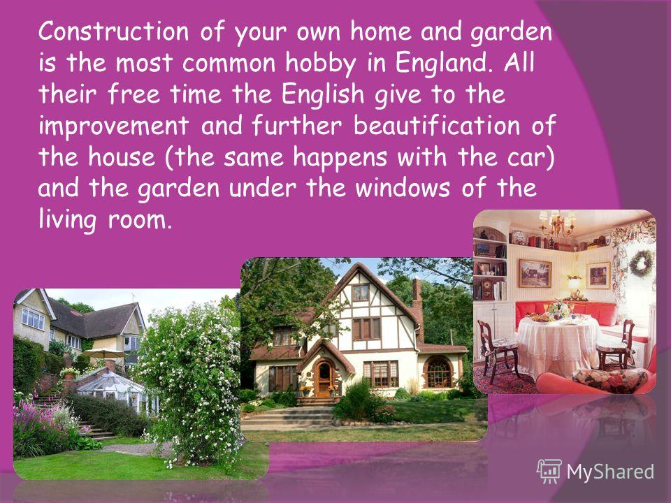 Construction of your own home and garden is the most common hobby in England. All their free time the English give to the improvement and further beautification of the house (the same happens with the car) and the garden under the windows of the livi