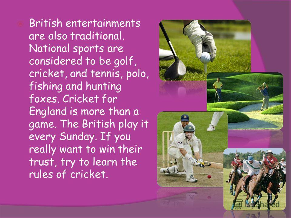 British entertainments are also traditional. National sports are considered to be golf, cricket, and tennis, polo, fishing and hunting foxes. Cricket for England is more than a game. The British play it every Sunday. If you really want to win their t