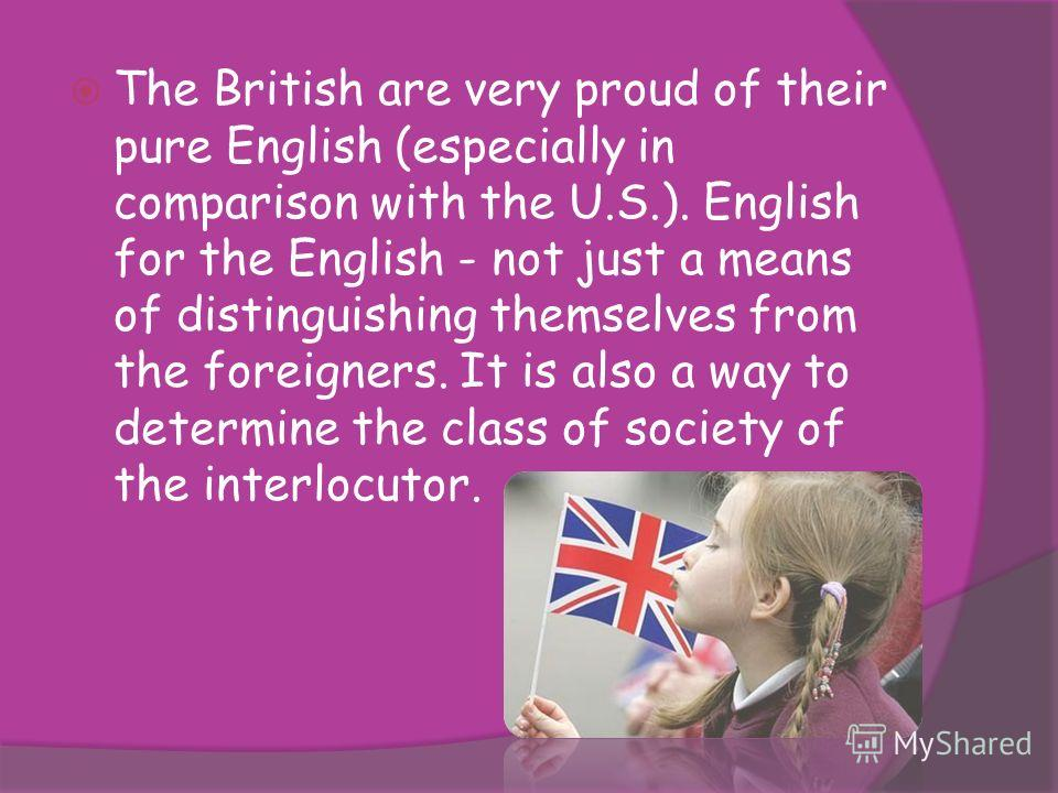 The British are very proud of their pure English (especially in comparison with the U.S.). English for the English - not just a means of distinguishing themselves from the foreigners. It is also a way to determine the class of society of the interloc