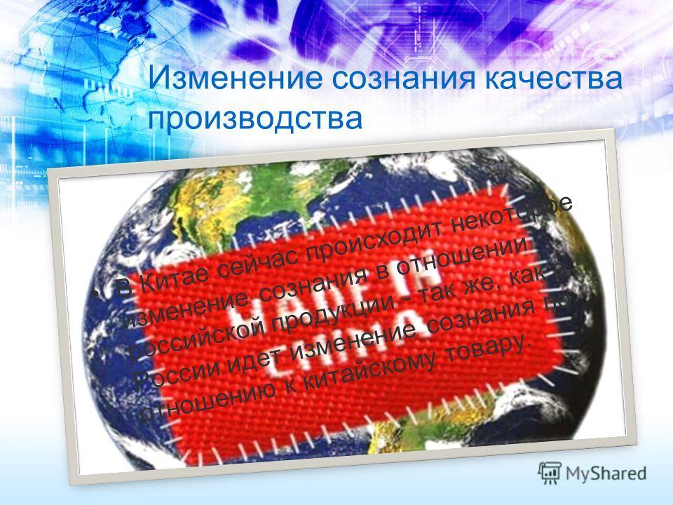 Изменение сознания качества производства В Китае сейчас происходит некоторое изменение сознания в отношении российской продукции - так же, как в России идет изменение сознания по отношению к китайскому товару.