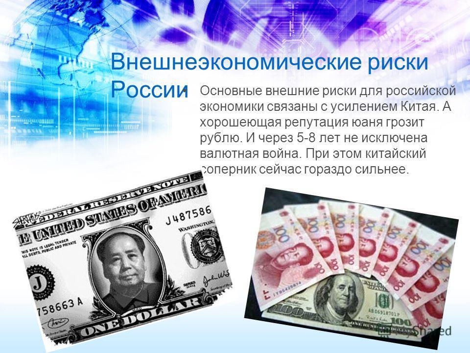 Внешнеэкономические риски России Основные внешние риски для российской экономики связаны с усилением Китая. А хорошеющая репутация юаня грозит рублю. И через 5-8 лет не исключена валютная война. При этом китайский соперник сейчас гораздо сильнее.