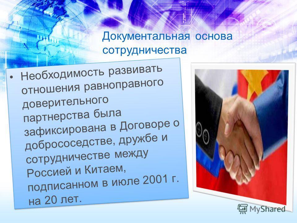 Документальная основа сотрудничества Необходимость развивать отношения равноправного доверительного партнерства была зафиксирована в Договоре о добрососедстве, дружбе и сотрудничестве между Россией и Китаем, подписанном в июле 2001 г. на 20 лет.