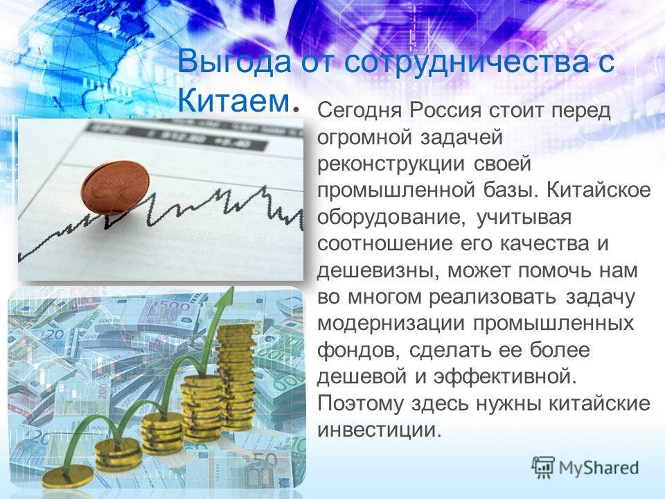 Выгода от сотрудничества с Китаем Сегодня Россия стоит перед огромной задачей реконструкции своей промышленной базы. Китайское оборудование, учитывая соотношение его качества и дешевизны, может помочь нам во многом реализовать задачу модернизации про