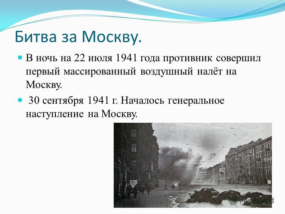 Битва за Москву. В ночь на 22 июля 1941 года противник совершил первый массированный воздушный налёт на Москву. 30 сентября 1941 г. Началось генеральное наступление на Москву.
