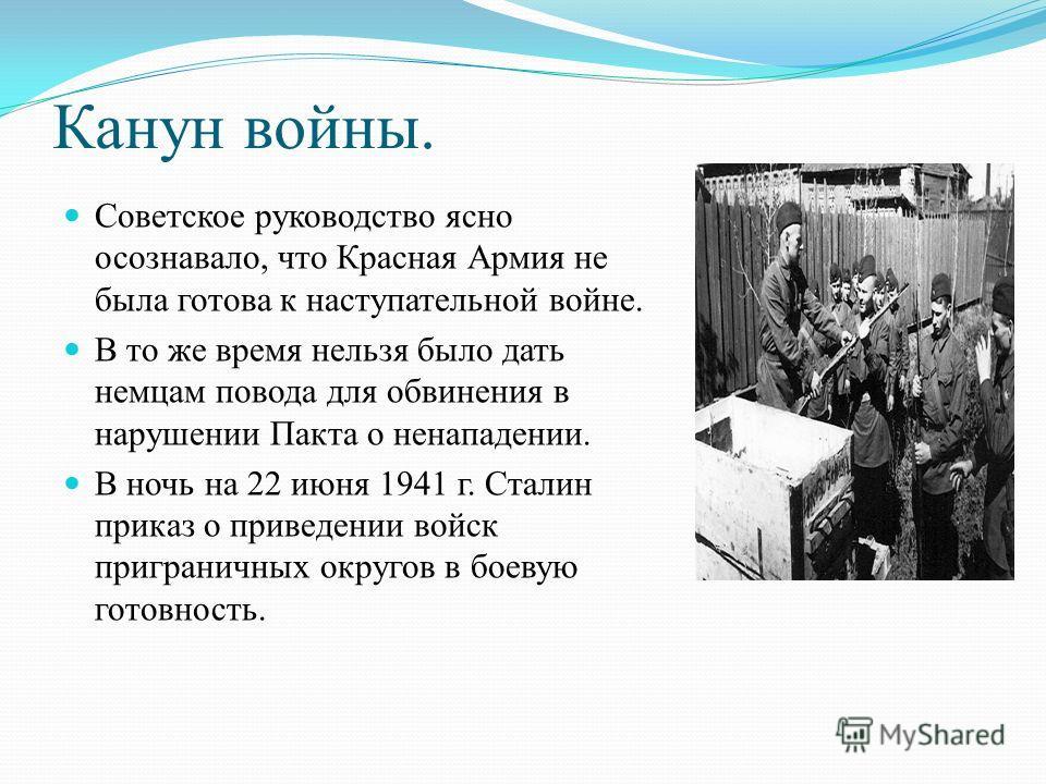 Канун войны. Советское руководство ясно осознавало, что Красная Армия не была готова к наступательной войне. В то же время нельзя было дать немцам повода для обвинения в нарушении Пакта о ненападении. В ночь на 22 июня 1941 г. Сталин приказ о приведе
