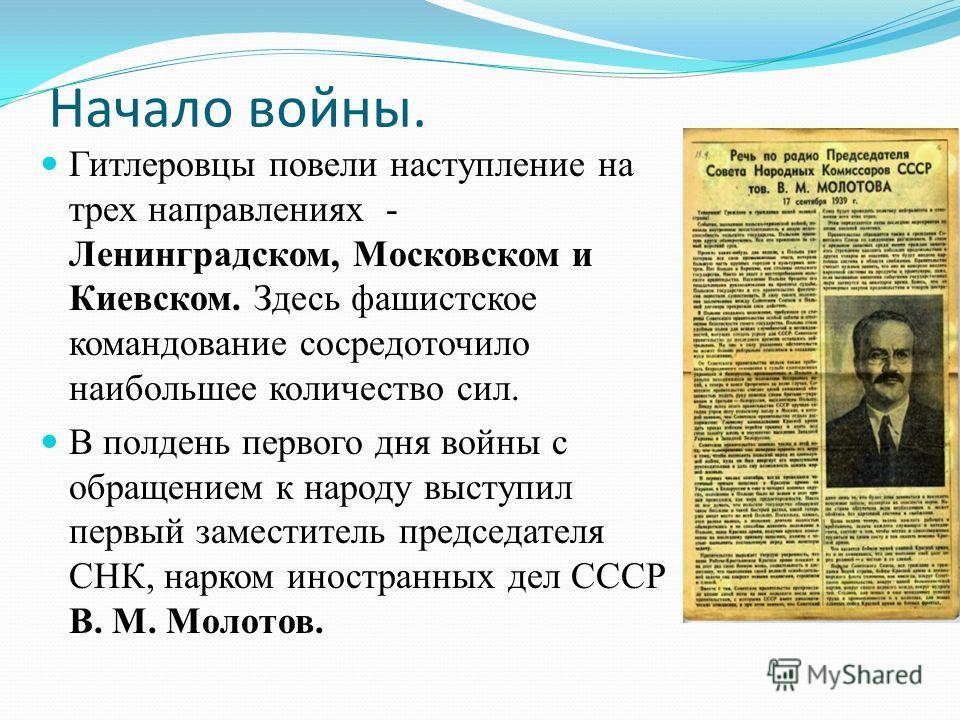 Начало войны. Гитлеровцы повели наступление на трех направлениях - Ленинградском, Московском и Киевском. Здесь фашистское командование сосредоточило наибольшее количество сил. В полдень первого дня войны с обращением к народу выступил первый заместит