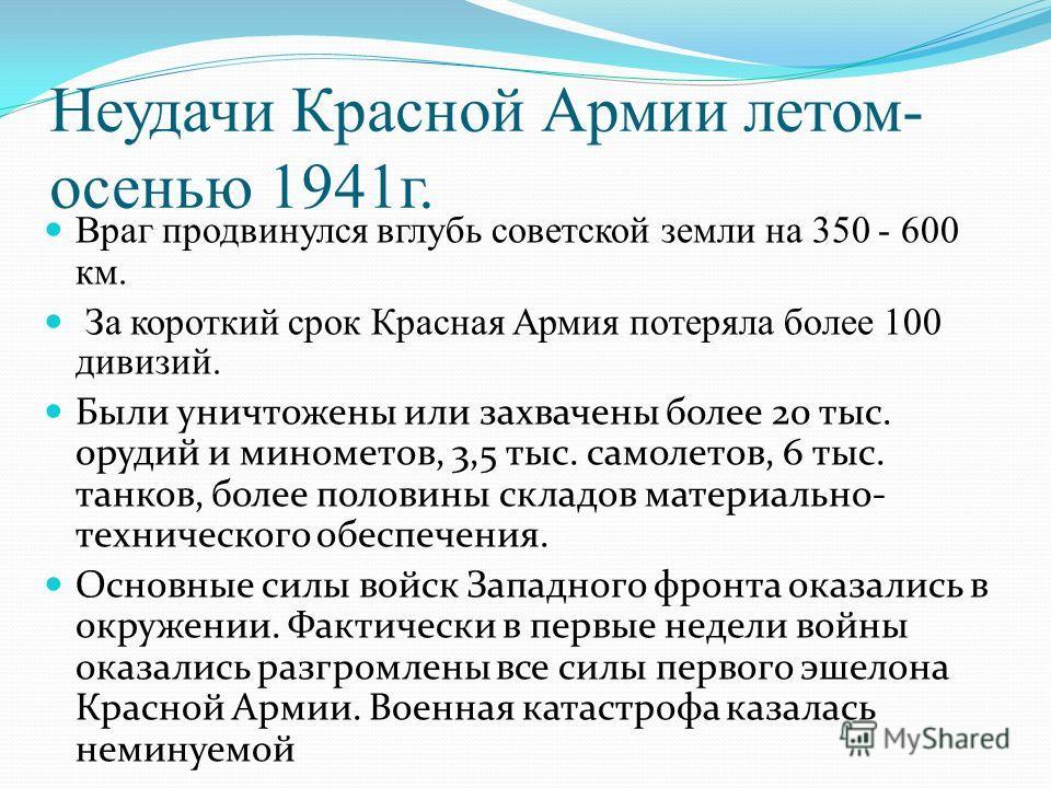 Неудачи Красной Армии летом- осенью 1941г. Враг продвинулся вглубь советской земли на 350 - 600 км. За короткий срок Красная Армия потеряла более 100 дивизий. Были уничтожены или захвачены более 20 тыс. орудий и минометов, 3,5 тыс. самолетов, 6 тыс.