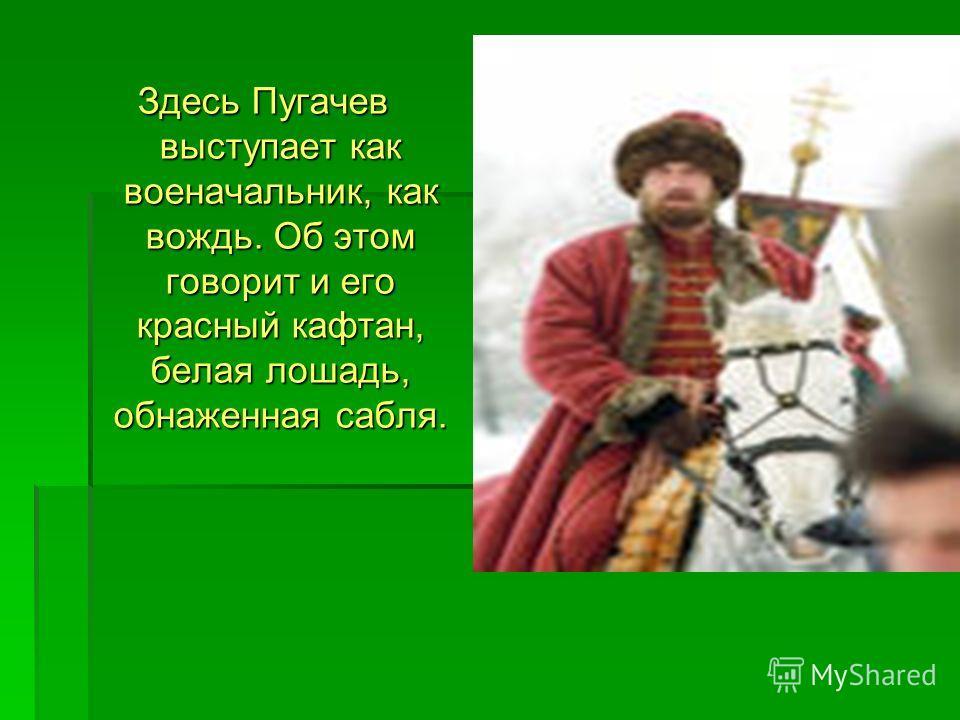 Здесь Пугачев выступает как военачальник, как вождь. Об этом говорит и его красный кафтан, белая лошадь, обнаженная сабля.