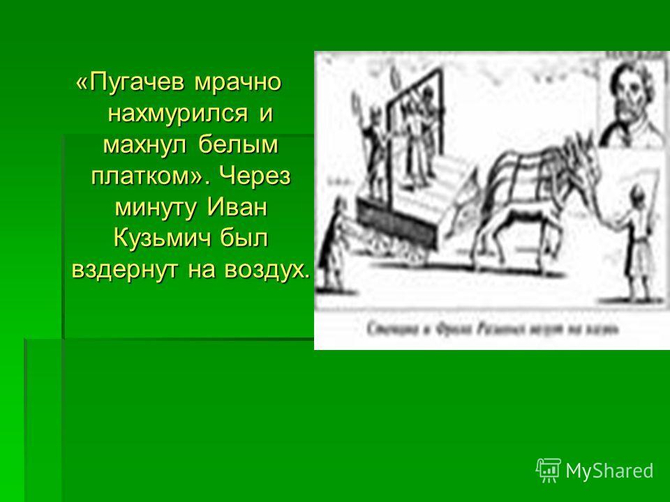 «Пугачев мрачно нахмурился и махнул белым платком». Через минуту Иван Кузьмич был вздернут на воздух.