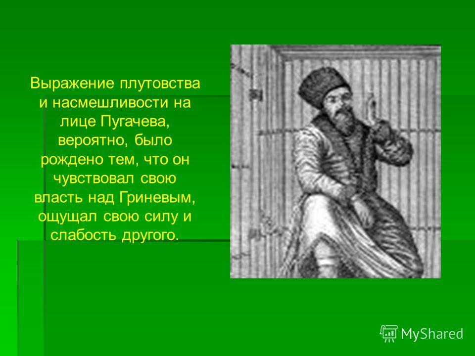 Выражение плутовства и насмешливости на лице Пугачева, вероятно, было рождено тем, что он чувствовал свою власть над Гриневым, ощущал свою силу и слабость другого.
