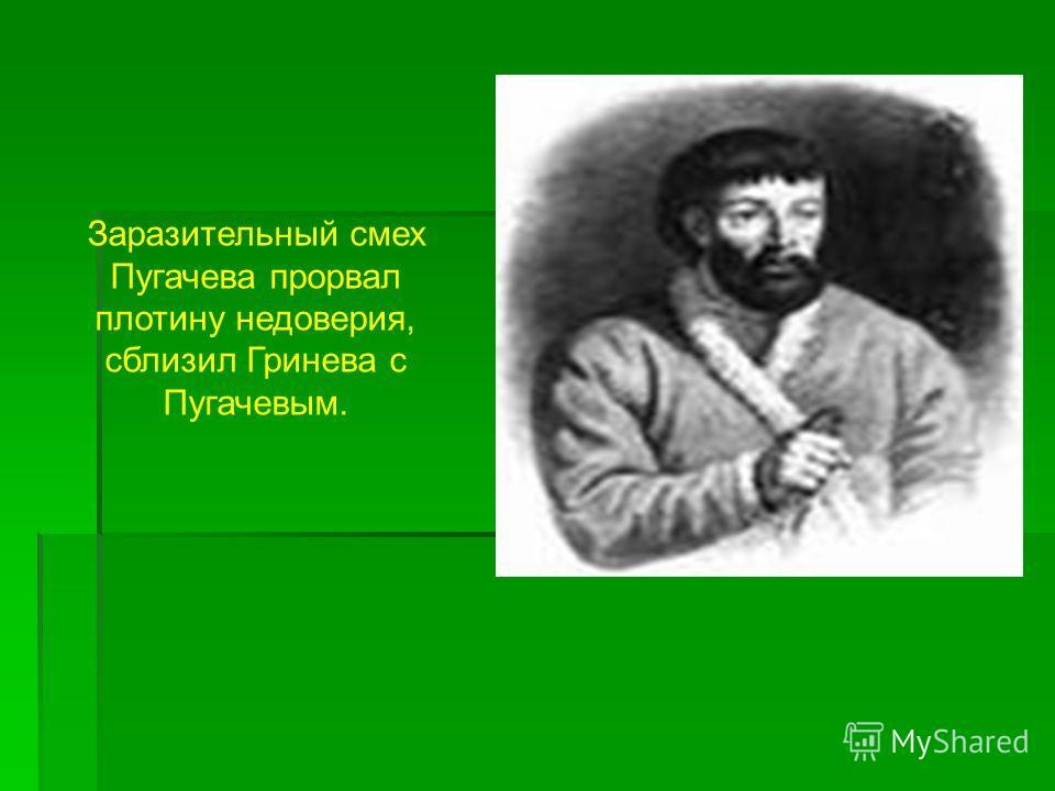 Заразительный смех Пугачева прорвал плотину недоверия, сблизил Гринева с Пугачевым.