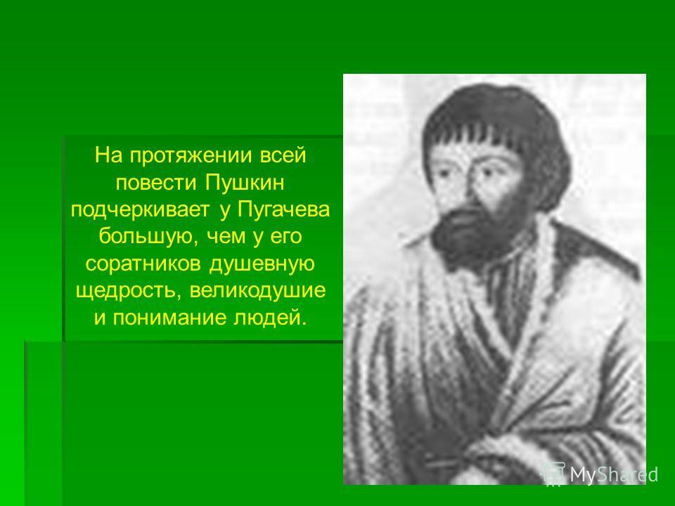 На протяжении всей повести Пушкин подчеркивает у Пугачева большую, чем у его соратников душевную щедрость, великодушие и понимание людей.