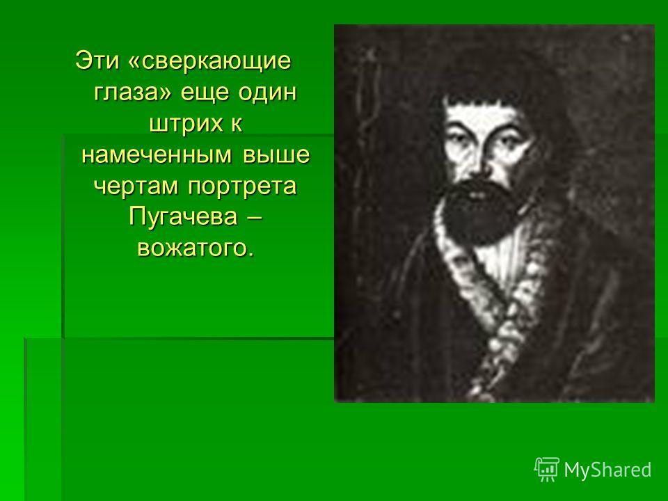 Эти «сверкающие глаза» еще один штрих к намеченным выше чертам портрета Пугачева – вожатого.