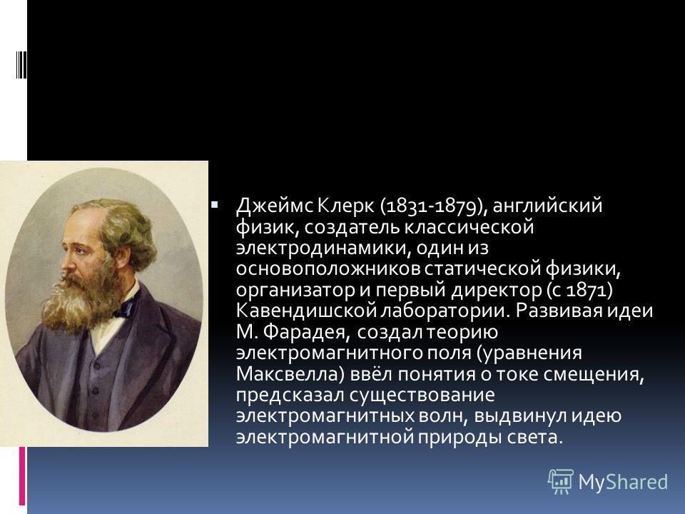 Джеймс Клерк (1831-1879), английский физик, создатель классической электродинамики, один из основоположников статической физики, организатор и первый директор (с 1871) Кавендишской лаборатории. Развивая идеи М. Фарадея, создал теорию электромагнитног