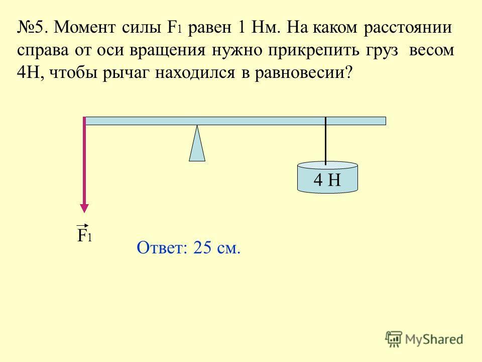 5. Момент силы F 1 равен 1 Нм. На каком расстоянии справа от оси вращения нужно прикрепить груз весом 4Н, чтобы рычаг находился в равновесии? 4 H F1F1 Ответ: 25 см.