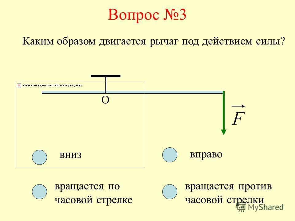 Вопрос 3 О Каким образом двигается рычаг под действием силы? вниз вращается по часовой стрелке вращается против часовой стрелки вправо