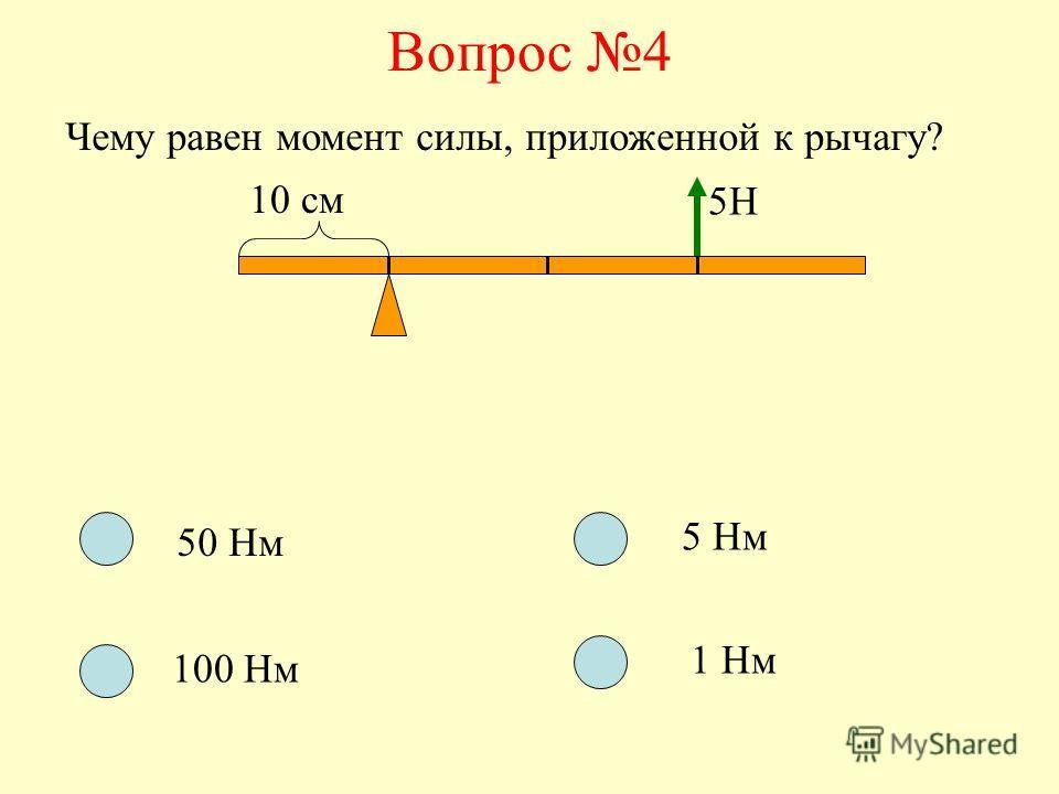 Вопрос 4 Чему равен момент силы, приложенной к рычагу? 10 см 5Н 50 Нм 100 Нм 5 Нм 1 Нм