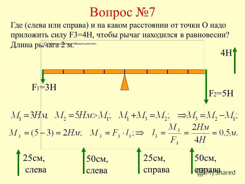 Вопрос 7 Где (слева или справа) и на каком расстоянии от точки О надо приложить силу F3=4H, чтобы рычаг находился в равновесии? Длина рычага 2 м. F 1 =3H F 2 =5H 25см, слева 50см, слева 25см, справа 50см, справа 4Н