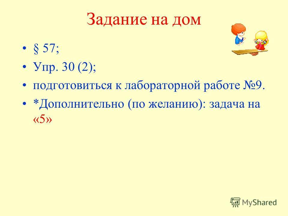 Задание на дом § 57; Упр. 30 (2); подготовиться к лабораторной работе 9. *Дополнительно (по желанию): задача на «5»