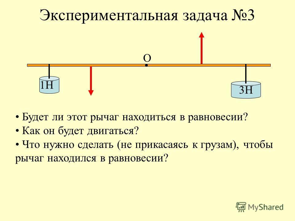 Экспериментальная задача 3 1Н 3Н О Будет ли этот рычаг находиться в равновесии? Как он будет двигаться? Что нужно сделать (не прикасаясь к грузам), чтобы рычаг находился в равновесии?