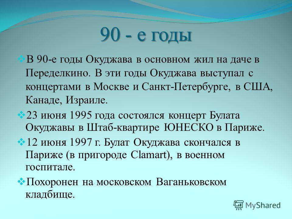 90 - е годы В 90-е годы Окуджава в основном жил на даче в Переделкино. В эти годы Окуджава выступал с концертами в Москве и Санкт-Петербурге, в США, Канаде, Израиле. 23 июня 1995 года состоялся концерт Булата Окуджавы в Штаб-квартире ЮНЕСКО в Париже.