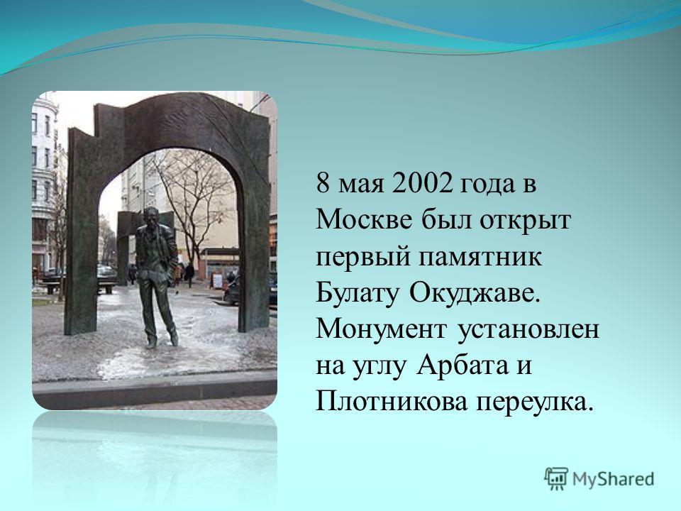 8 мая 2002 года в Москве был открыт первый памятник Булату Окуджаве. Монумент установлен на углу Арбата и Плотникова переулка.
