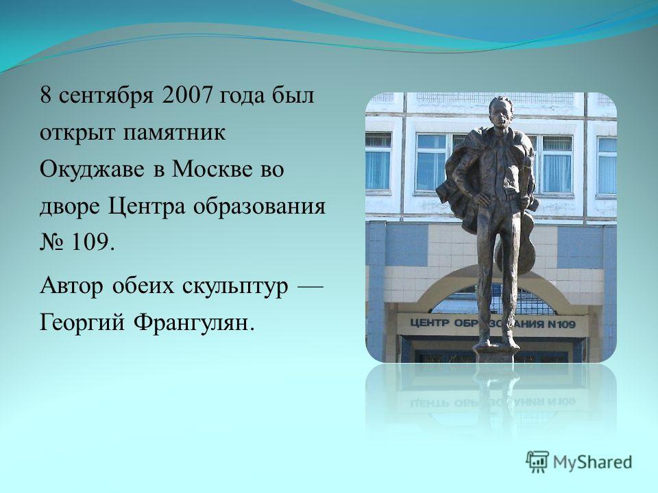 8 сентября 2007 года был открыт памятник Окуджаве в Москве во дворе Центра образования 109. Автор обеих скульптур Георгий Франгулян.