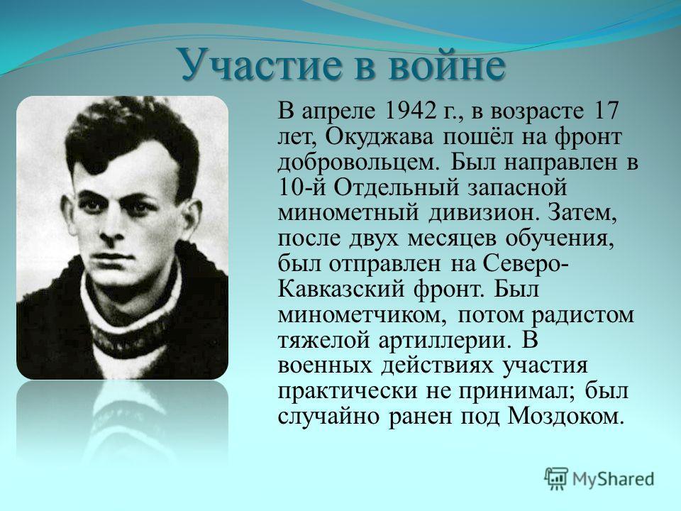 Участие в войне В апреле 1942 г., в возрасте 17 лет, Окуджава пошёл на фронт добровольцем. Был направлен в 10-й Отдельный запасной минометный дивизион. Затем, после двух месяцев обучения, был отправлен на Северо- Кавказский фронт. Был минометчиком, п