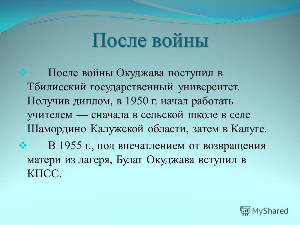 После войны После войны Окуджава поступил в Тбилисский государственный университет. Получив диплом, в 1950 г. начал работать учителем сначала в сельской школе в селе Шамордино Калужской области, затем в Калуге. В 1955 г., под впечатлением от возвраще