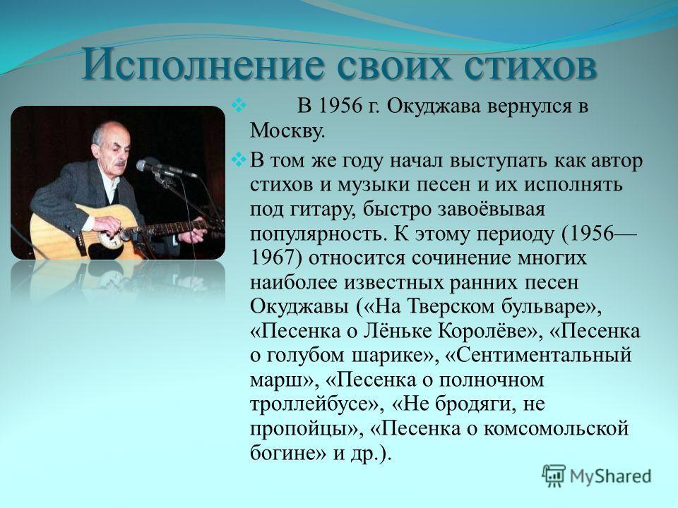 Исполнение своих стихов В 1956 г. Окуджава вернулся в Москву. В том же году начал выступать как автор стихов и музыки песен и их исполнять под гитару, быстро завоёвывая популярность. К этому периоду (1956 1967) относится сочинение многих наиболее изв