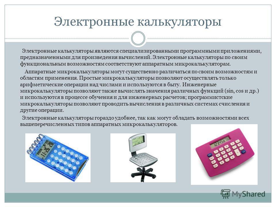 Электронные калькуляторы Электронные калькуляторы являются специализированными программными приложениями, предназначенными для произведения вычислений. Электронные калькуляторы по своим функциональным возможностям соответствуют аппаратным микрокаль