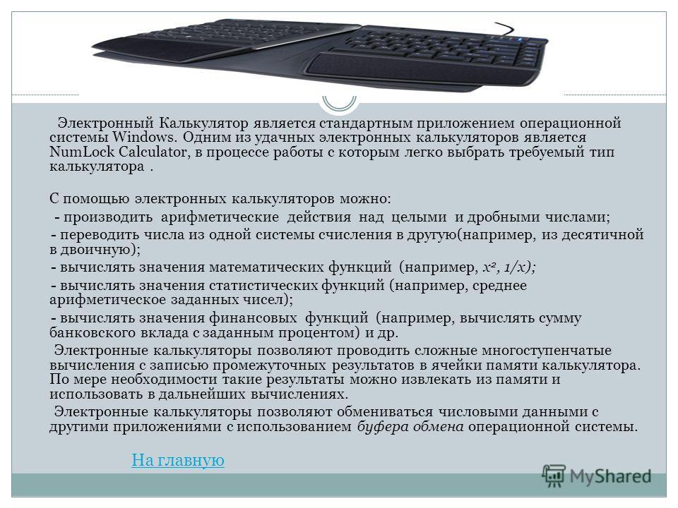 Электронный Калькулятор является стандартным приложением операционной системы Windows. Одним из удачных электронных калькуляторов является NumLock Calculator, в процессе работы с которым легко выбрать требуемый тип калькулятора. С помощью электронны