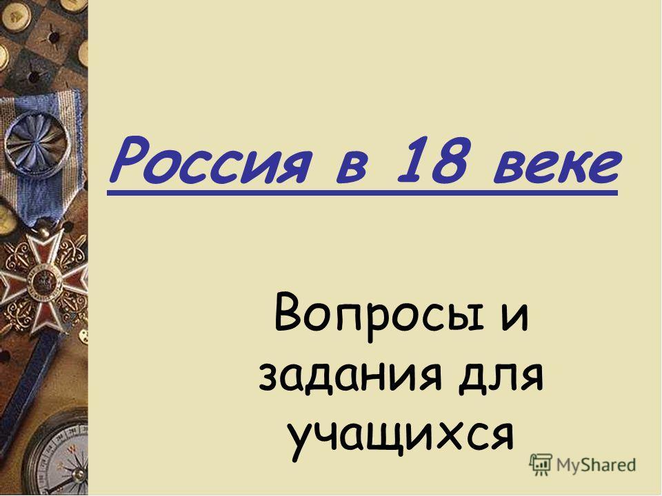 Россия в 18 веке Вопросы и задания для учащихся