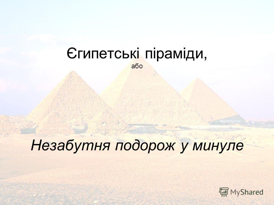 Єгипетські піраміди, або Незабутня подорож у минуле