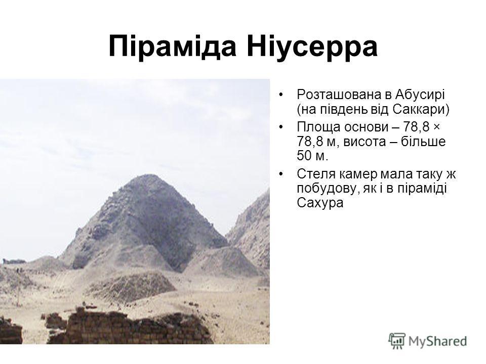Піраміда Ніусерра Розташована в Абусирі (на південь від Саккари) Площа основи – 78,8 × 78,8 м, висота – більше 50 м. Стеля камер мала таку ж побудову, як і в піраміді Сахура