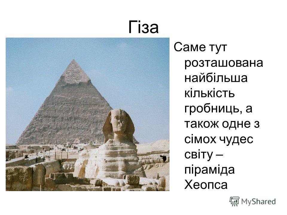 Гіза Саме тут розташована найбільша кількість гробниць, а також одне з сімох чудес світу – піраміда Хеопса