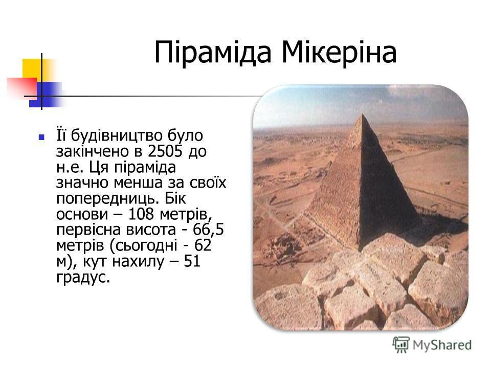 Піраміда Мікеріна Її будівництво було закінчено в 2505 до н.е. Ця піраміда значно менша за своїх попередниць. Бік основи – 108 метрів, первісна висота - 66,5 метрів (сьогодні - 62 м), кут нахилу – 51 градус.