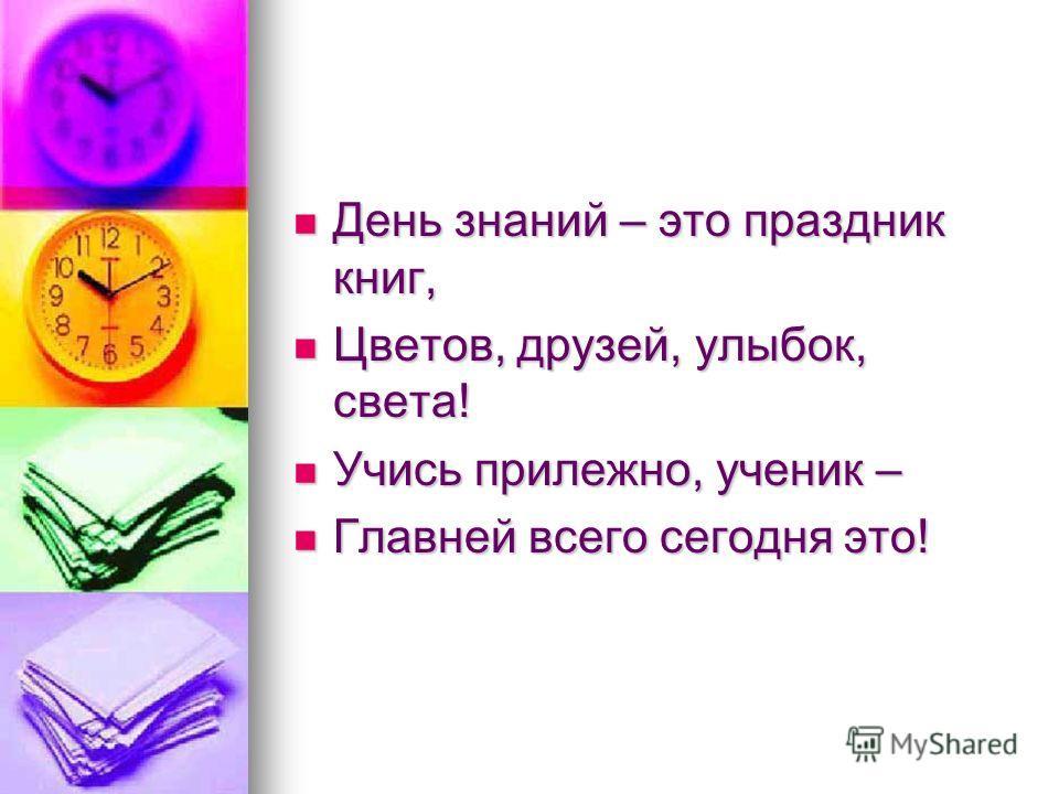 День знаний – это праздник книг, День знаний – это праздник книг, Цветов, друзей, улыбок, света! Цветов, друзей, улыбок, света! Учись прилежно, ученик – Учись прилежно, ученик – Главней всего сегодня это! Главней всего сегодня это!