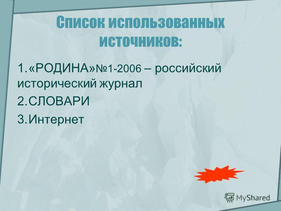 Список использованных источников: 1.«РОДИНА» 1-2006 – российский исторический журнал 2.СЛОВАРИ 3.Интернет