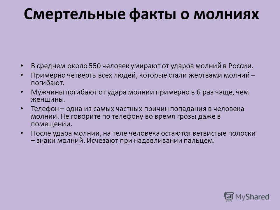 Смертельные факты о молниях В среднем около 550 человек умирают от ударов молний в России. Примерно четверть всех людей, которые стали жертвами молний – погибают. Мужчины погибают от удара молнии примерно в 6 раз чаще, чем женщины. Телефон – одна из